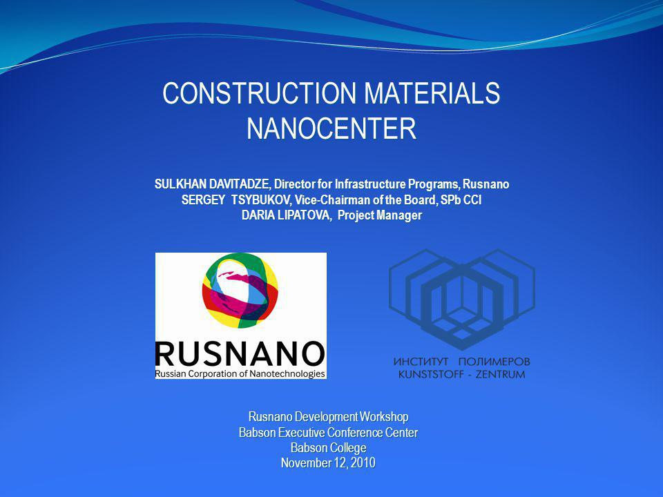 CONSTRUCTION MATERIALS NANOCENTER SULKHAN DAVITADZE, Director for Infrastructure Programs, Rusnano SERGEY TSYBUKOV, Vice-Chairman of the Board, SPb CCI DARIA LIPATOVA, Project Manager Rusnano Development Workshop Babson Executive Conference Center Babson College November 12, 2010