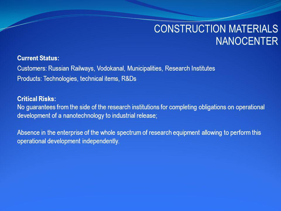 Current Status: Customers: Russian Railways, Vodokanal, Municipalities, Research Institutes Products: Technologies, technical items, R&Ds Critical Risks: No guarantees from the side of the research institutions for completing obligations on operational development of a nanotechnology to industrial release; Absence in the enterprise of the whole spectrum of research equipment allowing to perform this operational development independently.