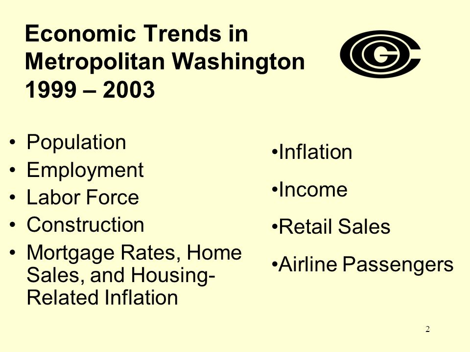 2 Economic Trends in Metropolitan Washington 1999 – 2003 Population Employment Labor Force Construction Mortgage Rates, Home Sales, and Housing- Related Inflation Inflation Income Retail Sales Airline Passengers