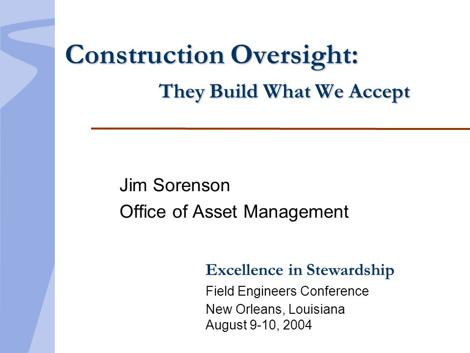 Excellence in Stewardship Field Engineers Conference New Orleans, Louisiana August 9-10, 2004 Construction Oversight: They Build What We Accept Jim Sorenson Office of Asset Management