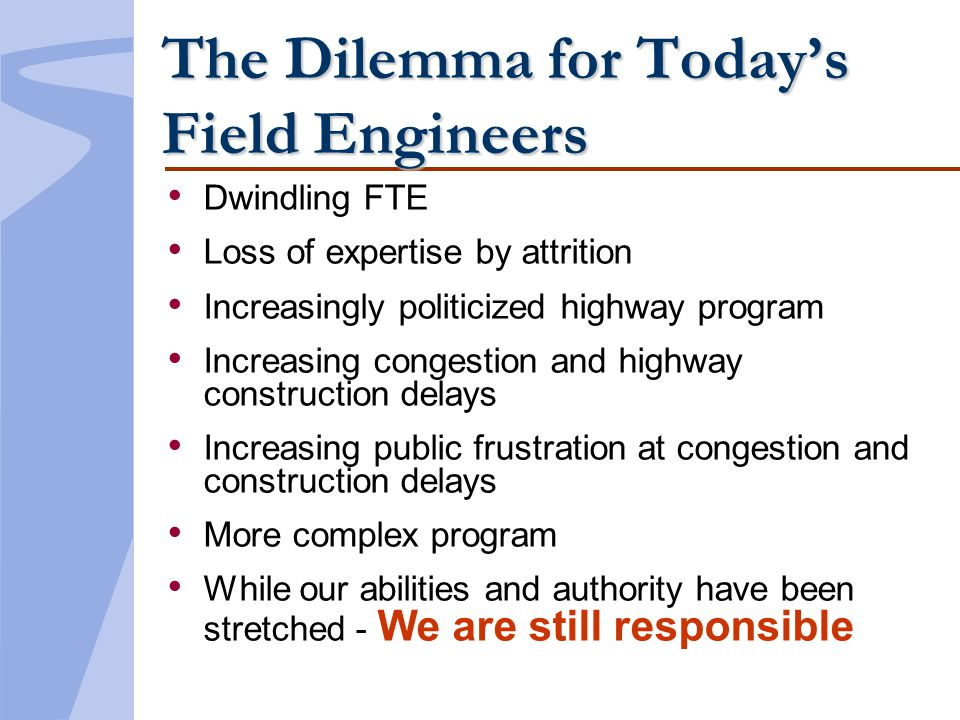 The Dilemma for Todays Field Engineers Dwindling FTE Loss of expertise by attrition Increasingly politicized highway program Increasing congestion and highway construction delays Increasing public frustration at congestion and construction delays More complex program While our abilities and authority have been stretched - We are still responsible