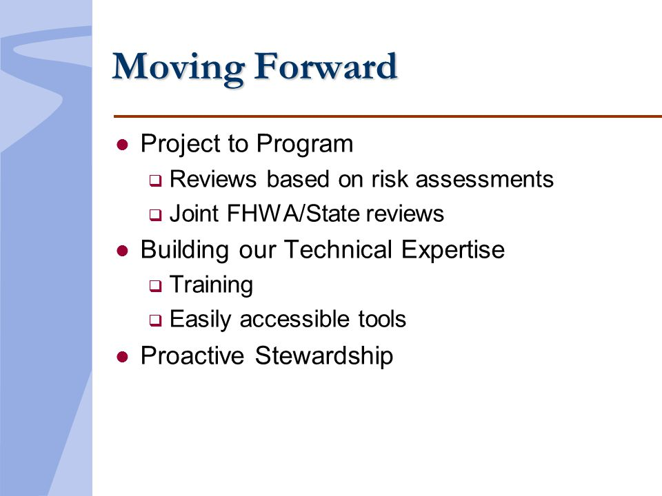 Moving Forward l Project to Program Reviews based on risk assessments Joint FHWA/State reviews l Building our Technical Expertise Training Easily acce