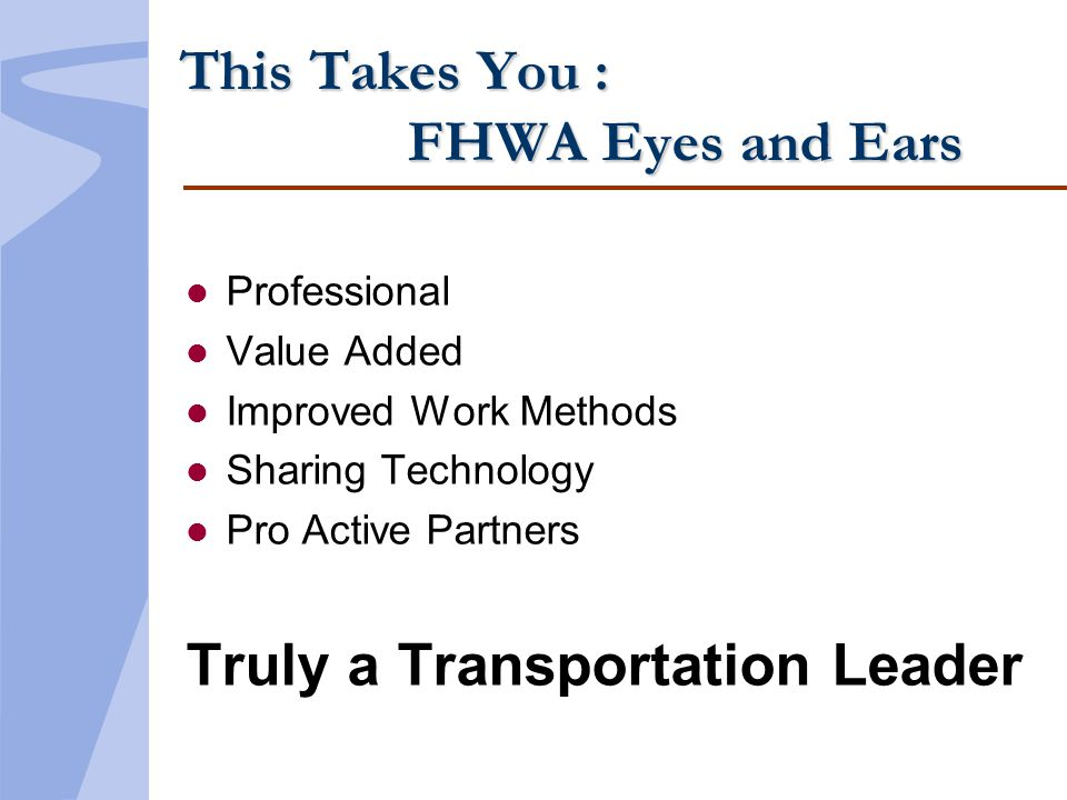 This Takes You : FHWA Eyes and Ears l Professional l Value Added l Improved Work Methods l Sharing Technology l Pro Active Partners Truly a Transporta