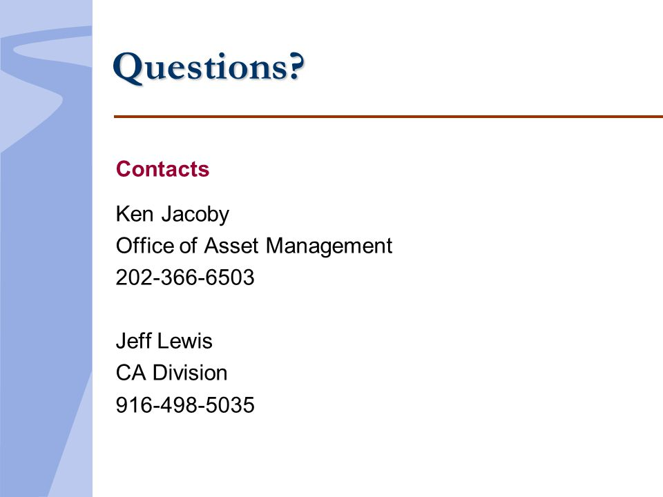 Questions? Contacts Ken Jacoby Office of Asset Management 202-366-6503 Jeff Lewis CA Division 916-498-5035