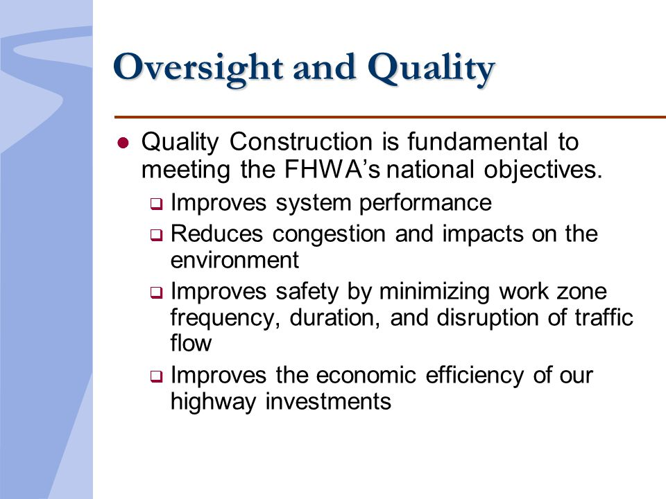 Oversight and Quality l Quality Construction is fundamental to meeting the FHWAs national objectives. Improves system performance Reduces congestion a