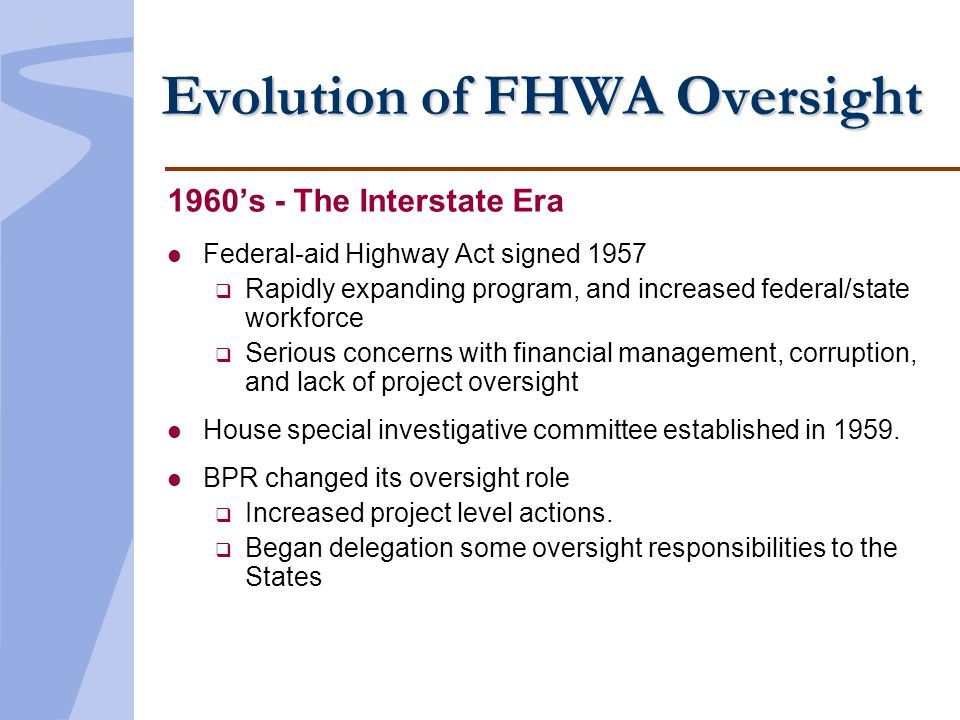Evolution of FHWA Oversight 1960s - The Interstate Era l Federal-aid Highway Act signed 1957 Rapidly expanding program, and increased federal/state workforce Serious concerns with financial management, corruption, and lack of project oversight l House special investigative committee established in 1959.