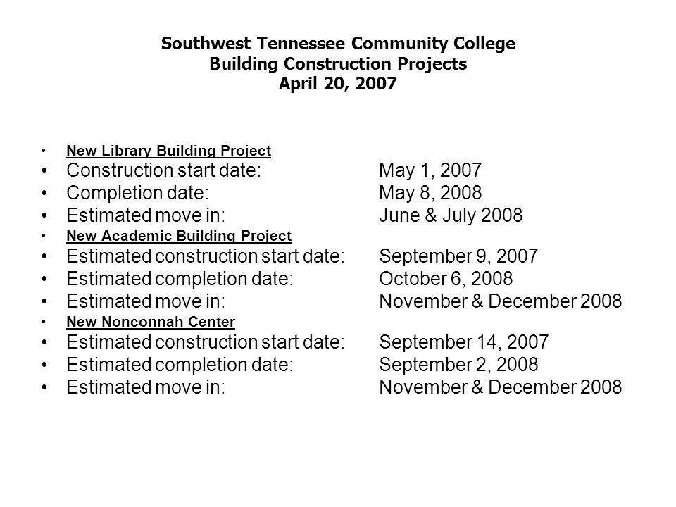 Southwest Tennessee Community College Building Construction Projects April 20, 2007 New Library Building Project Construction start date:May 1, 2007 Completion date:May 8, 2008 Estimated move in:June & July 2008 New Academic Building Project Estimated construction start date:September 9, 2007 Estimated completion date:October 6, 2008 Estimated move in:November & December 2008 New Nonconnah Center Estimated construction start date:September 14, 2007 Estimated completion date:September 2, 2008 Estimated move in:November & December 2008
