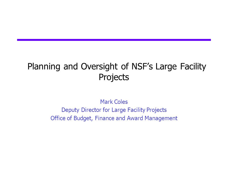 Planning and Oversight of NSFs Large Facility Projects Mark Coles Deputy Director for Large Facility Projects Office of Budget, Finance and Award Mana