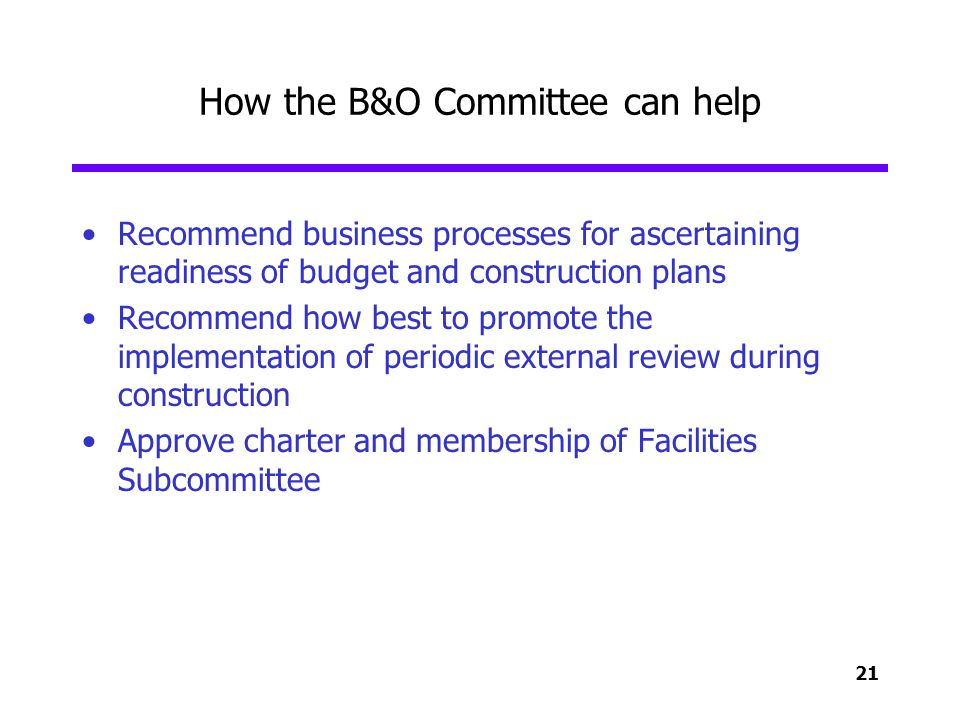 21 How the B&O Committee can help Recommend business processes for ascertaining readiness of budget and construction plans Recommend how best to promo