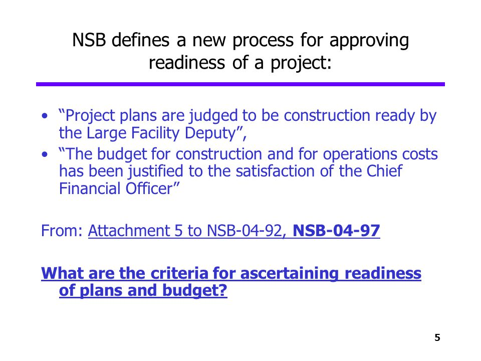5 NSB defines a new process for approving readiness of a project: Project plans are judged to be construction ready by the Large Facility Deputy, The