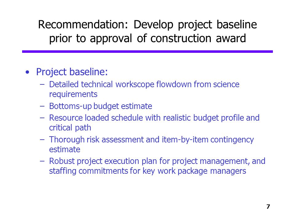 7 Recommendation: Develop project baseline prior to approval of construction award Project baseline: –Detailed technical workscope flowdown from scien