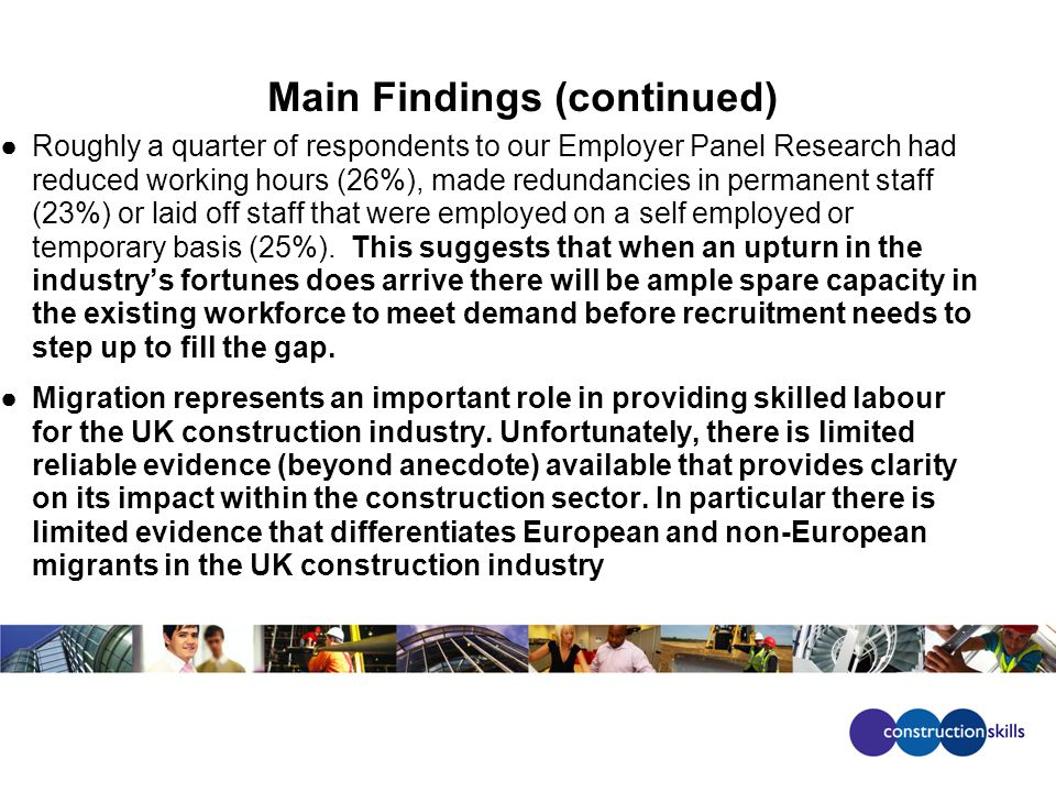 Main Findings (continued) Roughly a quarter of respondents to our Employer Panel Research had reduced working hours (26%), made redundancies in permanent staff (23%) or laid off staff that were employed on a self employed or temporary basis (25%).