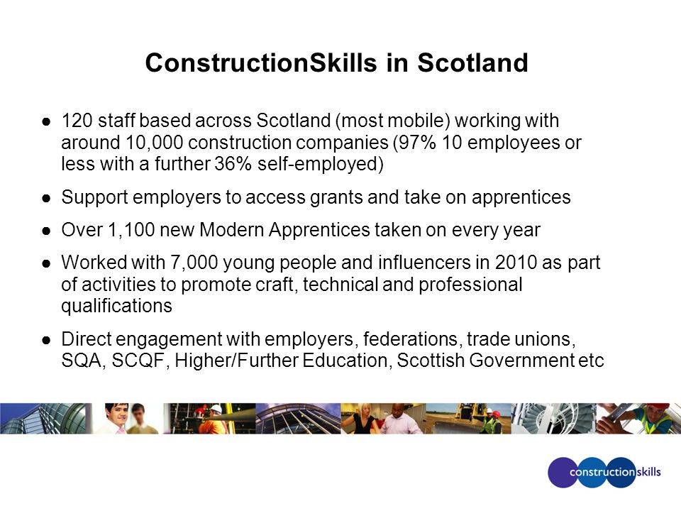 ConstructionSkills in Scotland 120 staff based across Scotland (most mobile) working with around 10,000 construction companies (97% 10 employees or less with a further 36% self-employed) Support employers to access grants and take on apprentices Over 1,100 new Modern Apprentices taken on every year Worked with 7,000 young people and influencers in 2010 as part of activities to promote craft, technical and professional qualifications Direct engagement with employers, federations, trade unions, SQA, SCQF, Higher/Further Education, Scottish Government etc