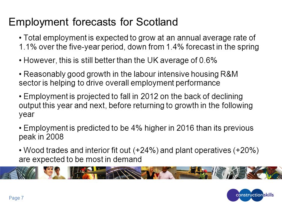 Page 7 Employment forecasts for Scotland Total employment is expected to grow at an annual average rate of 1.1% over the five-year period, down from 1.4% forecast in the spring However, this is still better than the UK average of 0.6% Reasonably good growth in the labour intensive housing R&M sector is helping to drive overall employment performance Employment is projected to fall in 2012 on the back of declining output this year and next, before returning to growth in the following year Employment is predicted to be 4% higher in 2016 than its previous peak in 2008 Wood trades and interior fit out (+24%) and plant operatives (+20%) are expected to be most in demand