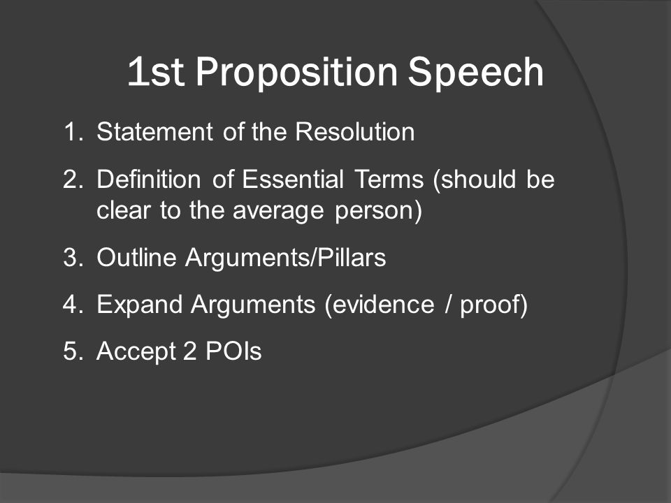 1st Proposition Speech 1.Statement of the Resolution 2.Definition of Essential Terms (should be clear to the average person) 3.Outline Arguments/Pillars 4.Expand Arguments (evidence / proof) 5.Accept 2 POIs
