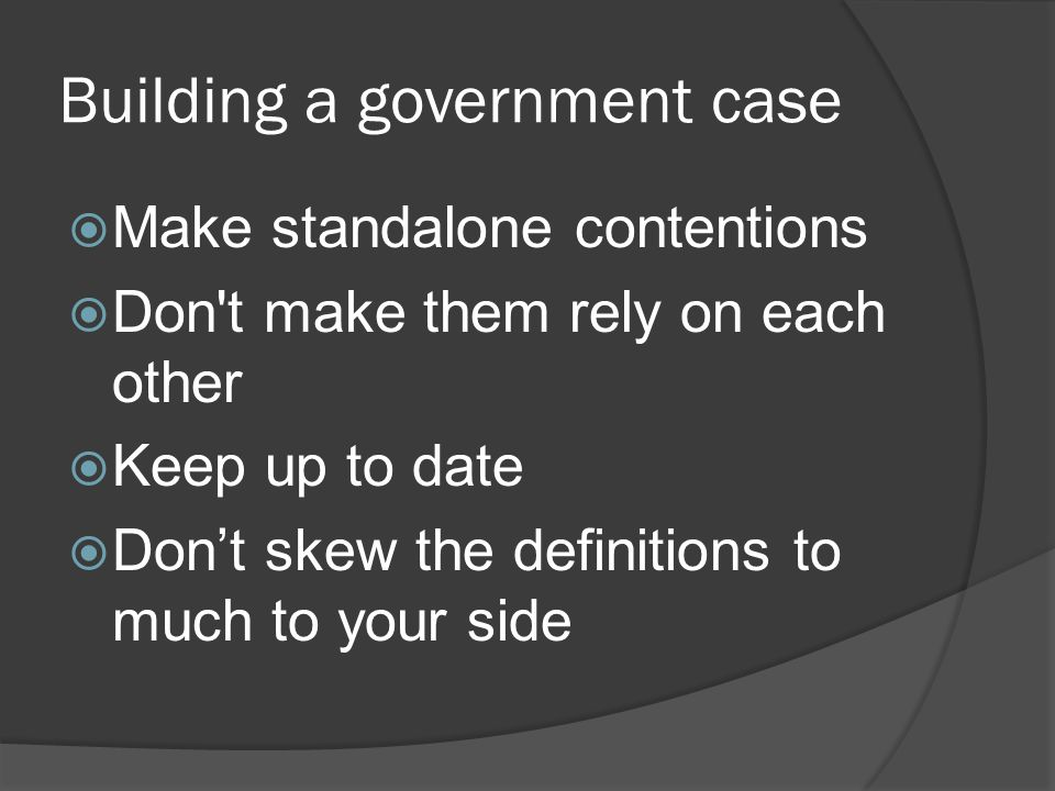 Building a government case Make standalone contentions Don t make them rely on each other Keep up to date Dont skew the definitions to much to your side