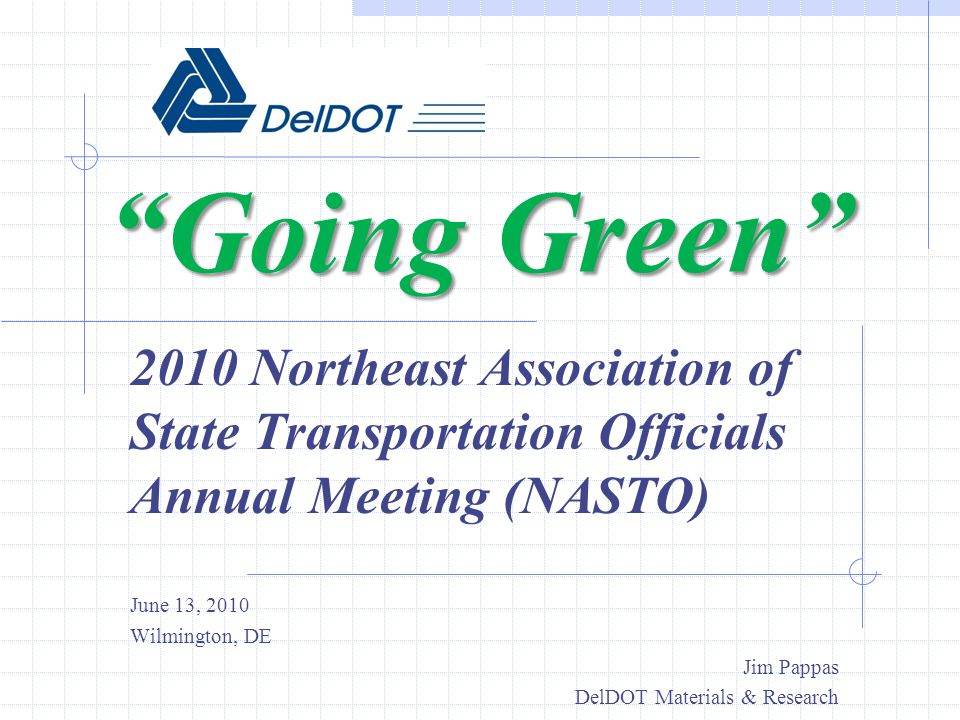 Going Green 2010 Northeast Association of State Transportation Officials Annual Meeting (NASTO) June 13, 2010 Wilmington, DE Jim Pappas DelDOT Materia