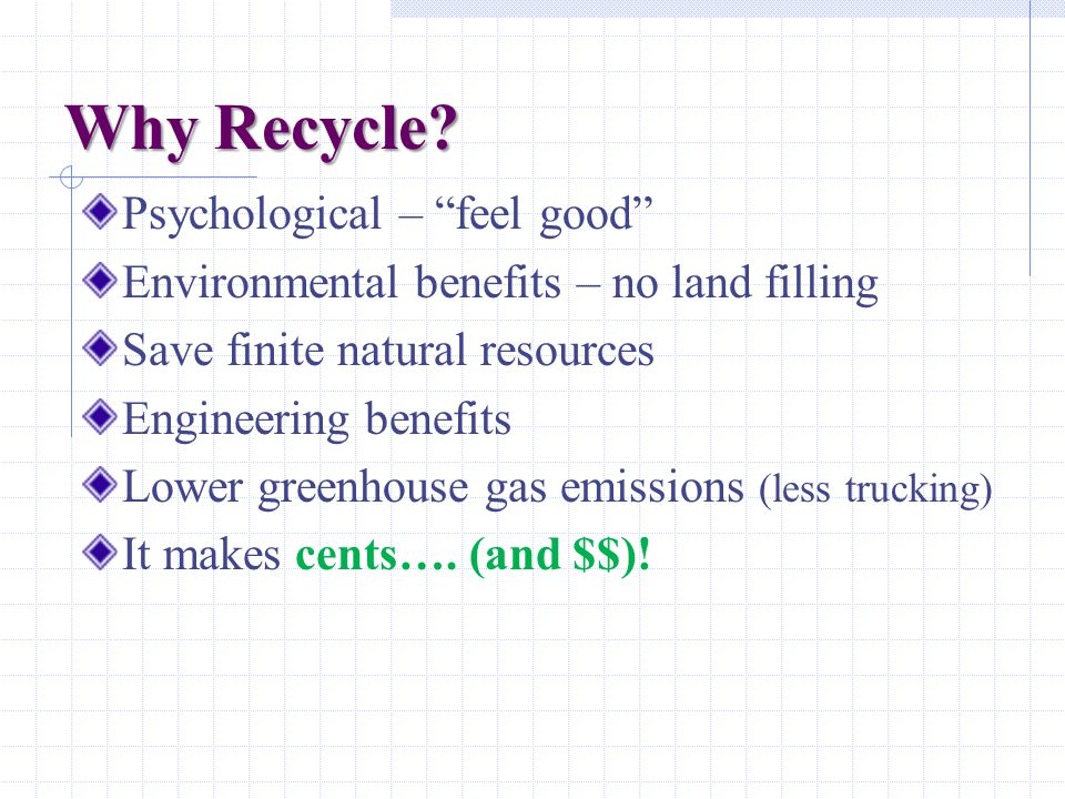Why Recycle? Psychological – feel good Environmental benefits – no land filling Save finite natural resources Engineering benefits Lower greenhouse ga