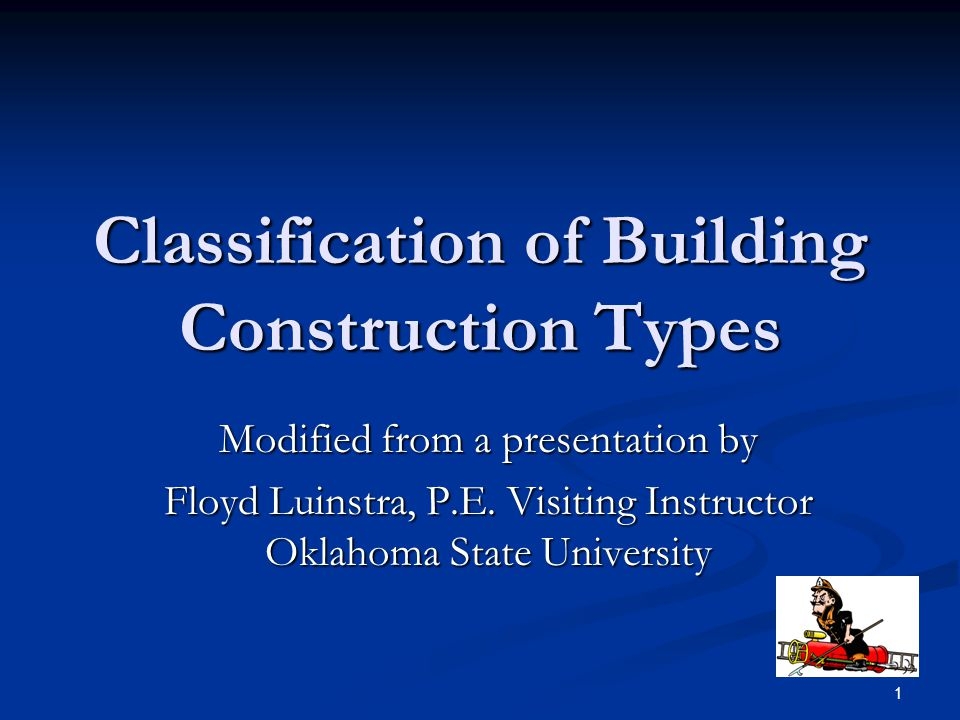 1 Classification of Building Construction Types Modified from a presentation by Floyd Luinstra, P.E. Visiting Instructor Oklahoma State University