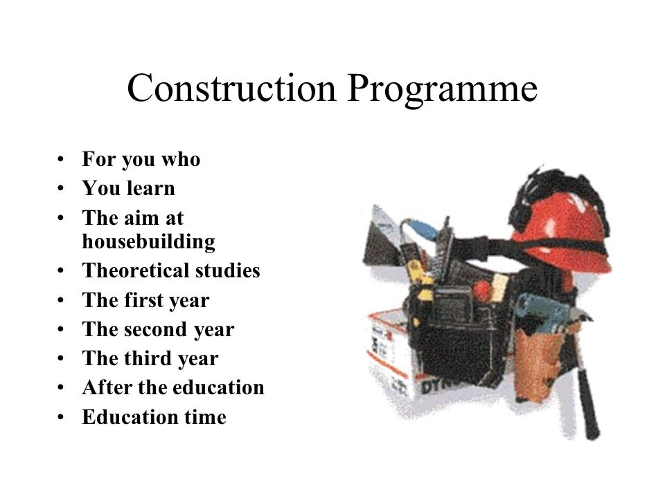 Construction Programme For you who You learn The aim at housebuilding Theoretical studies The first year The second year The third year After the educ
