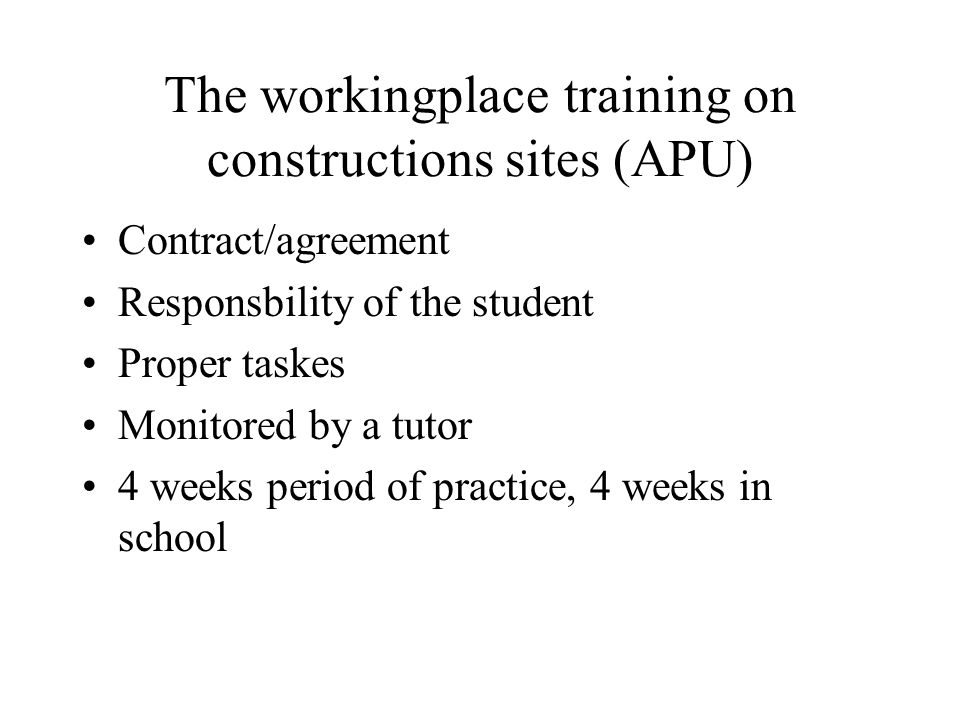 The workingplace training on constructions sites (APU) Contract/agreement Responsbility of the student Proper taskes Monitored by a tutor 4 weeks peri