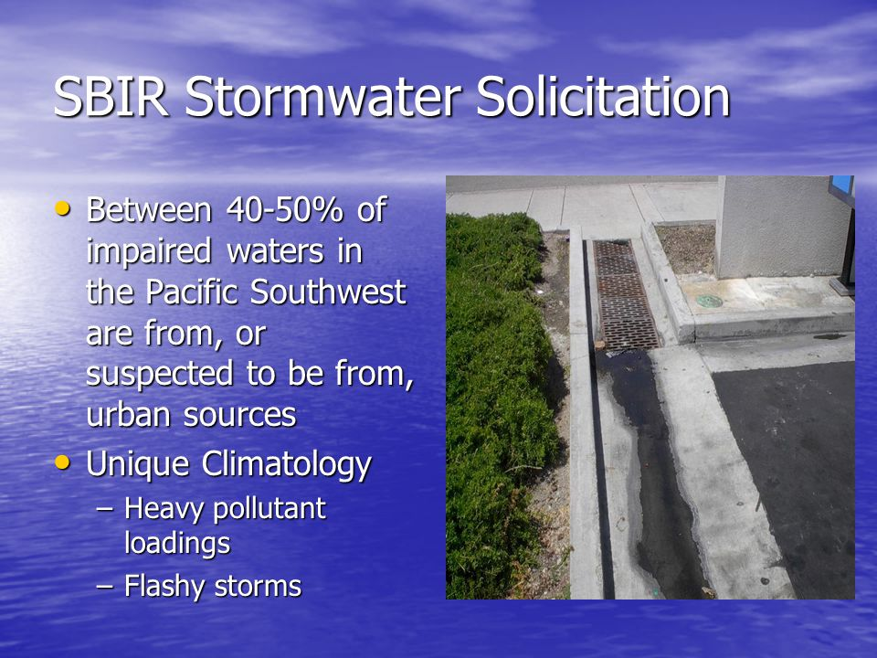 SBIR Stormwater Solicitation Between 40-50% of impaired waters in the Pacific Southwest are from, or suspected to be from, urban sources Between 40-50% of impaired waters in the Pacific Southwest are from, or suspected to be from, urban sources Unique Climatology Unique Climatology –Heavy pollutant loadings –Flashy storms