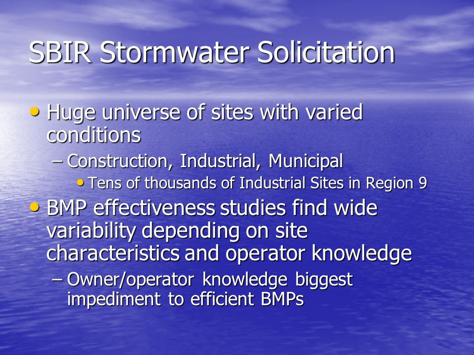 SBIR Stormwater Solicitation Huge universe of sites with varied conditions Huge universe of sites with varied conditions –Construction, Industrial, Municipal Tens of thousands of Industrial Sites in Region 9 Tens of thousands of Industrial Sites in Region 9 BMP effectiveness studies find wide variability depending on site characteristics and operator knowledge BMP effectiveness studies find wide variability depending on site characteristics and operator knowledge –Owner/operator knowledge biggest impediment to efficient BMPs