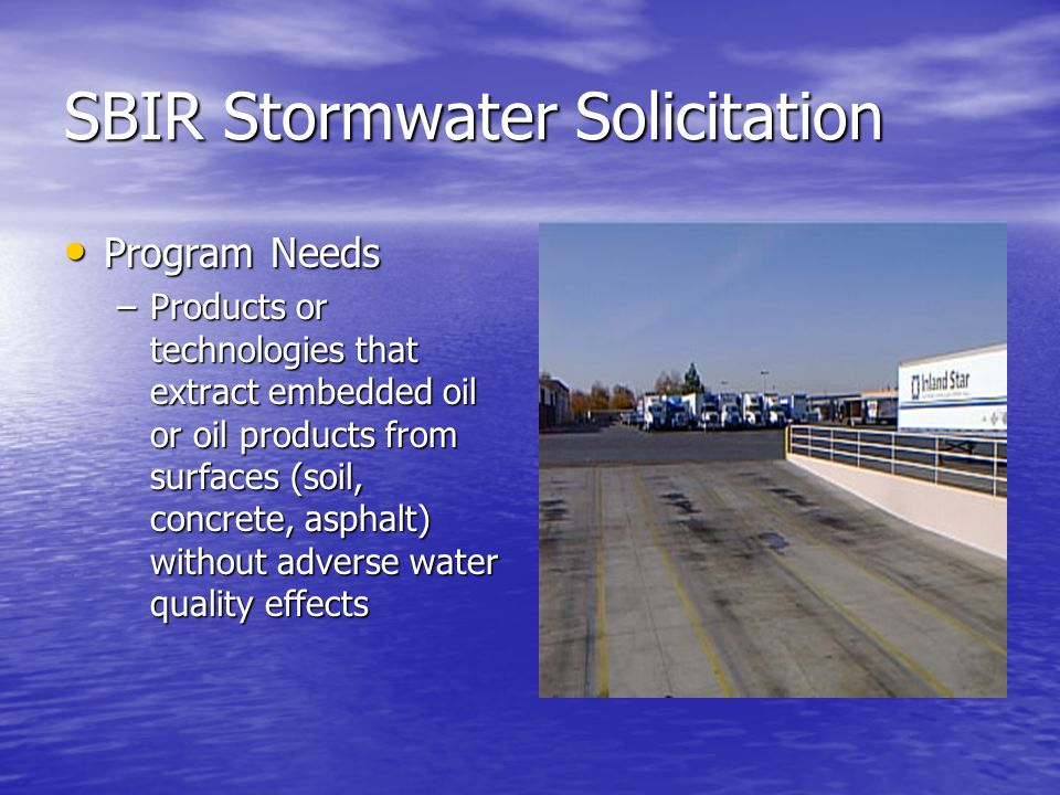 SBIR Stormwater Solicitation Program Needs Program Needs –Products or technologies that extract embedded oil or oil products from surfaces (soil, concrete, asphalt) without adverse water quality effects