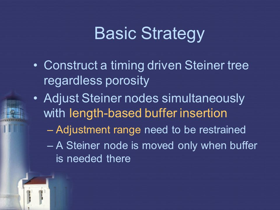 Basic Strategy Construct a timing driven Steiner tree regardless porosity Adjust Steiner nodes simultaneously with length-based buffer insertion –Adju