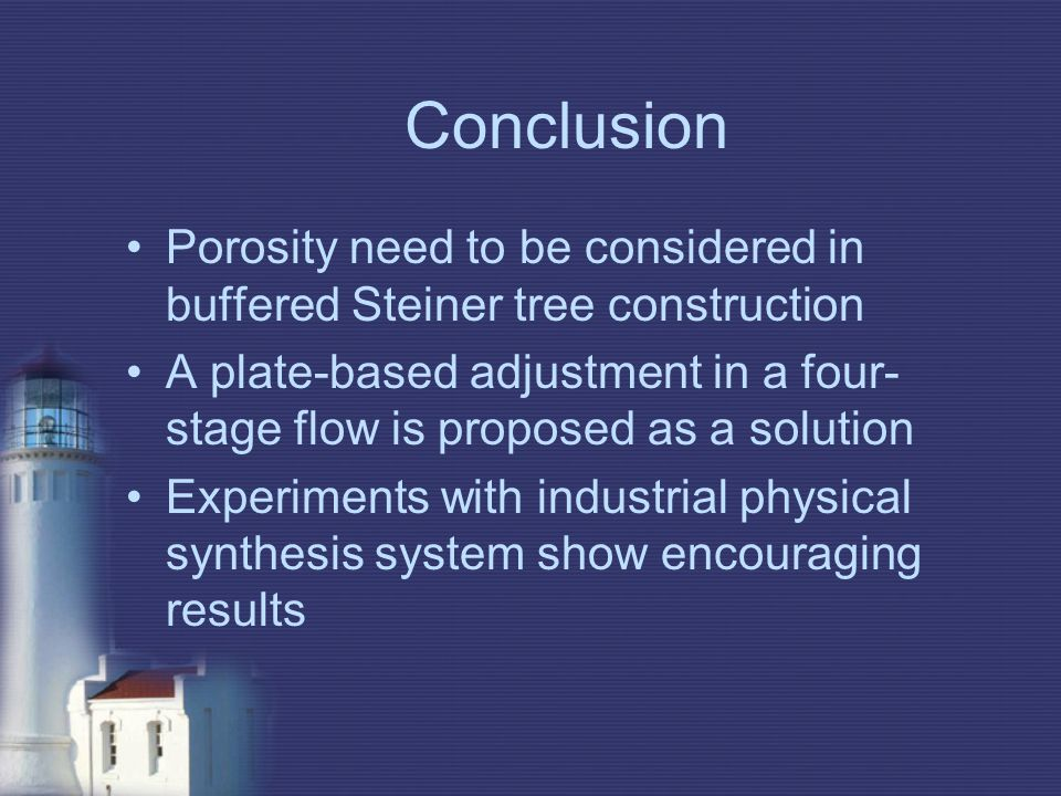 Conclusion Porosity need to be considered in buffered Steiner tree construction A plate-based adjustment in a four- stage flow is proposed as a solution Experiments with industrial physical synthesis system show encouraging results