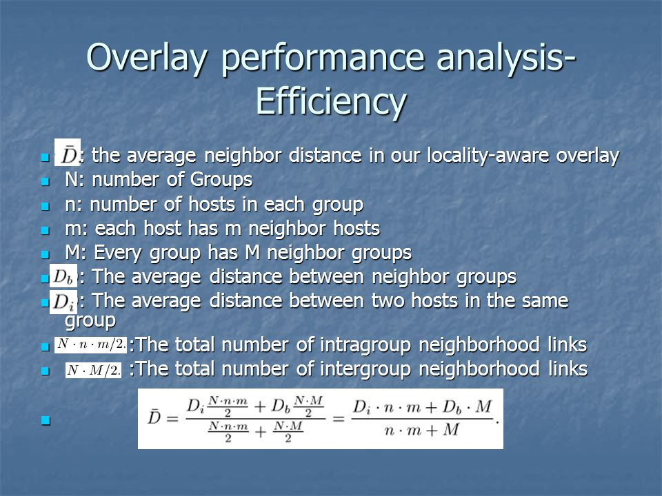 Overlay performance analysis- Efficiency D: the average neighbor distance in our locality-aware overlay D: the average neighbor distance in our locality-aware overlay N: number of Groups N: number of Groups n: number of hosts in each group n: number of hosts in each group m: each host has m neighbor hosts m: each host has m neighbor hosts M: Every group has M neighbor groups M: Every group has M neighbor groups D: The average distance between neighbor groups D: The average distance between neighbor groups D: The average distance between two hosts in the same group D: The average distance between two hosts in the same group :The total number of intragroup neighborhood links :The total number of intragroup neighborhood links :The total number of intergroup neighborhood links :The total number of intergroup neighborhood links