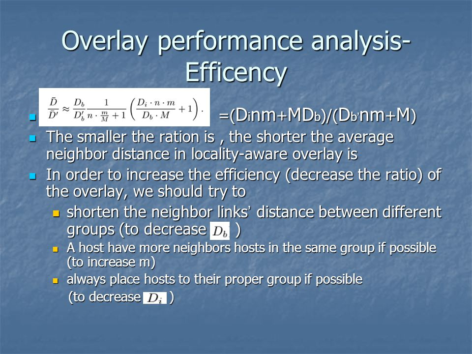 Overlay performance analysis- Efficency =( D i nm + MD b )/( D b nm + M ) =( D i nm + MD b )/( D b nm + M ) The smaller the ration is, the shorter the average neighbor distance in locality-aware overlay is The smaller the ration is, the shorter the average neighbor distance in locality-aware overlay is In order to increase the efficiency (decrease the ratio) of the overlay, we should try to In order to increase the efficiency (decrease the ratio) of the overlay, we should try to shorten the neighbor links distance between different groups (to decrease ) shorten the neighbor links distance between different groups (to decrease ) A host have more neighbors hosts in the same group if possible (to increase m) A host have more neighbors hosts in the same group if possible (to increase m) always place hosts to their proper group if possible always place hosts to their proper group if possible (to decrease ) (to decrease )