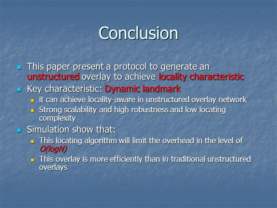 Conclusion This paper present a protocol to generate an unstructured overlay to achieve locality characteristic This paper present a protocol to generate an unstructured overlay to achieve locality characteristic Key characteristic: Dynamic landmark Key characteristic: Dynamic landmark it can achieve locality-aware in unstructured overlay network it can achieve locality-aware in unstructured overlay network Strong scalability and high robustness and low locating complexity Strong scalability and high robustness and low locating complexity Simulation show that: Simulation show that: This locating algorithm will limit the overhead in the level of O(logN) This locating algorithm will limit the overhead in the level of O(logN) This overlay is more efficiently than in traditional unstructured overlays This overlay is more efficiently than in traditional unstructured overlays