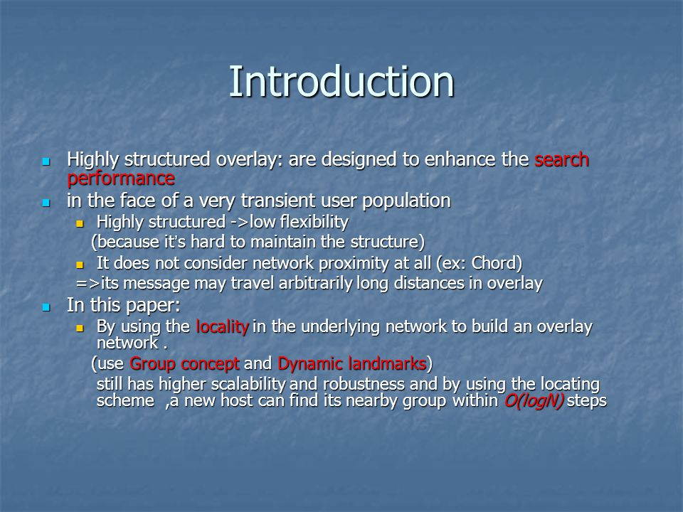 Introduction Highly structured overlay: are designed to enhance the search performance Highly structured overlay: are designed to enhance the search performance in the face of a very transient user population in the face of a very transient user population Highly structured ->low flexibility Highly structured ->low flexibility (because it s hard to maintain the structure) (because it s hard to maintain the structure) It does not consider network proximity at all (ex: Chord) It does not consider network proximity at all (ex: Chord) =>its message may travel arbitrarily long distances in overlay In this paper: In this paper: By using the locality in the underlying network to build an overlay network.