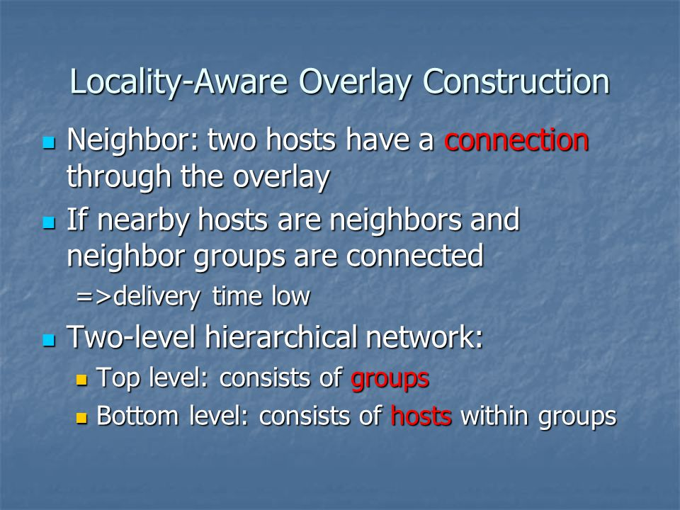 Locality-Aware Overlay Construction Neighbor: two hosts have a connection through the overlay Neighbor: two hosts have a connection through the overlay If nearby hosts are neighbors and neighbor groups are connected If nearby hosts are neighbors and neighbor groups are connected =>delivery time low Two-level hierarchical network: Two-level hierarchical network: Top level: consists of groups Top level: consists of groups Bottom level: consists of hosts within groups Bottom level: consists of hosts within groups