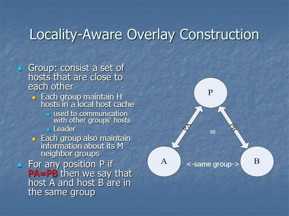 Locality-Aware Overlay Construction Group: consist a set of hosts that are close to each other Group: consist a set of hosts that are close to each other Each group maintain H hosts in a local host cache Each group maintain H hosts in a local host cache used to communication with other groups hosts used to communication with other groups hosts Leader Leader Each group also maintain information about its M neighbor groups Each group also maintain information about its M neighbor groups For any position P if PA=PB then we say that host A and host B are in the same group For any position P if PA=PB then we say that host A and host B are in the same group =