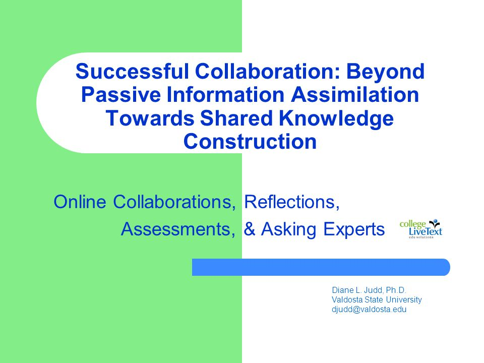 Successful Collaboration: Beyond Passive Information Assimilation Towards Shared Knowledge Construction Online Collaborations, Reflections, Assessments, & Asking Experts Diane L.