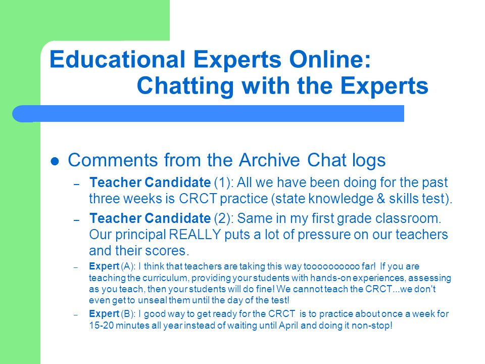 Educational Experts Online: Chatting with the Experts Comments from the Archive Chat logs – Teacher Candidate (1): All we have been doing for the past three weeks is CRCT practice (state knowledge & skills test).