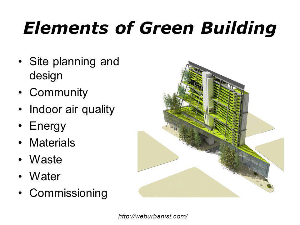 Site planning and design Community Indoor air quality Energy Materials Waste Water Commissioning http://weburbanist.com/ Elements of Green Building