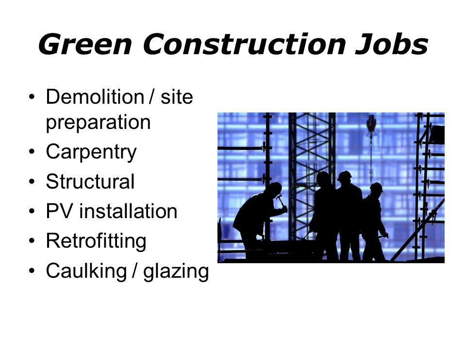 Green Construction Jobs Demolition / site preparation Carpentry Structural PV installation Retrofitting Caulking / glazing