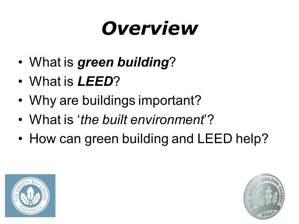 Overview What is green building? What is LEED? Why are buildings important? What is the built environment? How can green building and LEED help?