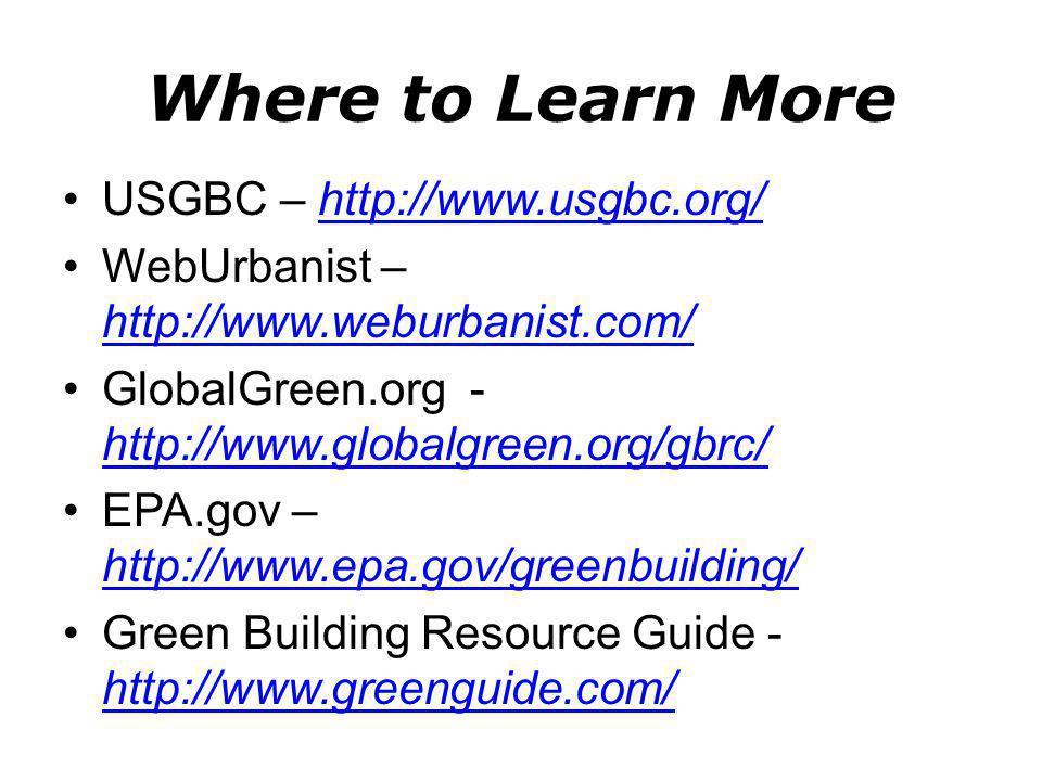 Where to Learn More USGBC – http://www.usgbc.org/http://www.usgbc.org/ WebUrbanist – http://www.weburbanist.com/ http://www.weburbanist.com/ GlobalGreen.org - http://www.globalgreen.org/gbrc/ http://www.globalgreen.org/gbrc/ EPA.gov – http://www.epa.gov/greenbuilding/ http://www.epa.gov/greenbuilding/ Green Building Resource Guide - http://www.greenguide.com/ http://www.greenguide.com/