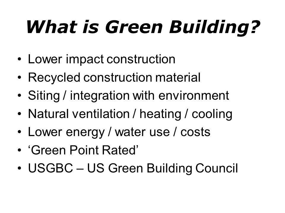 What is Green Building? Lower impact construction Recycled construction material Siting / integration with environment Natural ventilation / heating /