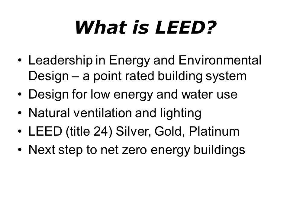 What is LEED? Leadership in Energy and Environmental Design – a point rated building system Design for low energy and water use Natural ventilation an