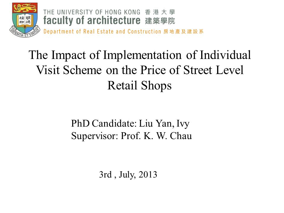 The Impact of Implementation of Individual Visit Scheme on the Price of Street Level Retail Shops PhD Candidate: Liu Yan, Ivy Supervisor: Prof. K. W.