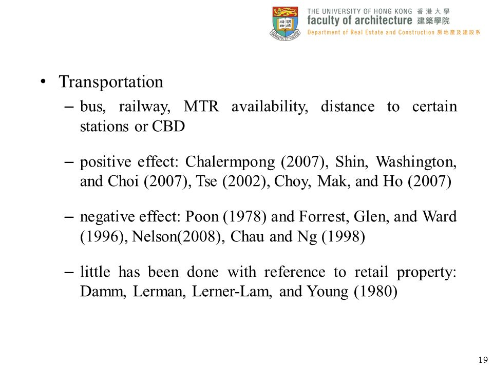 Transportation – bus, railway, MTR availability, distance to certain stations or CBD – positive effect: Chalermpong (2007), Shin, Washington, and Choi