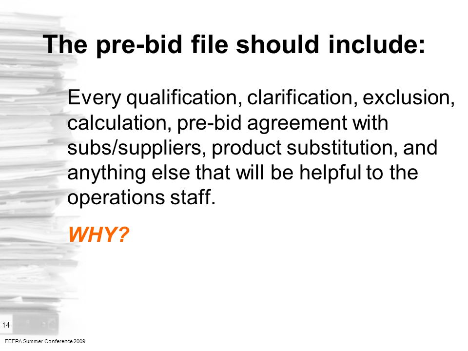 FEFPA Summer Conference 2009 14 The pre-bid file should include: Every qualification, clarification, exclusion, calculation, pre-bid agreement with subs/suppliers, product substitution, and anything else that will be helpful to the operations staff.