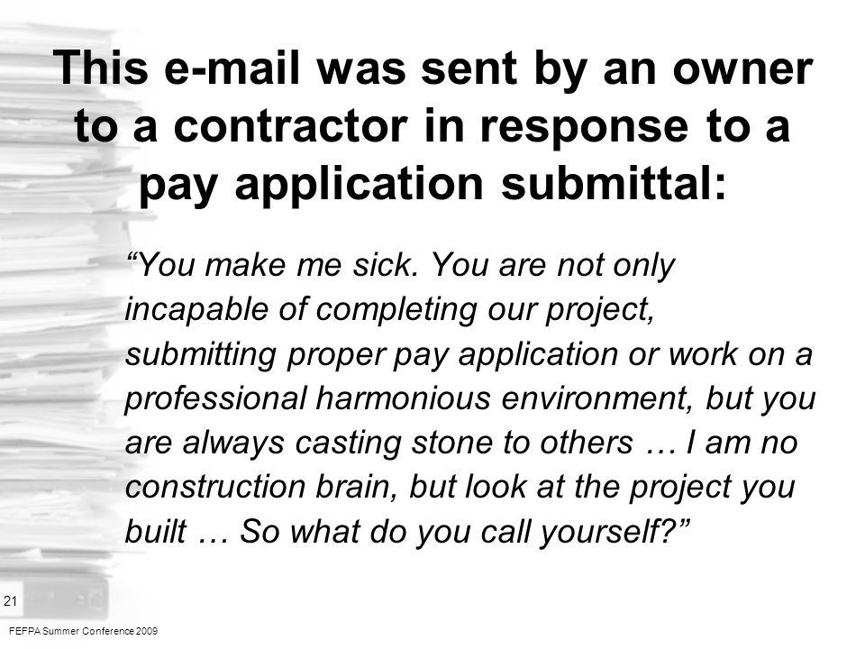 FEFPA Summer Conference 2009 21 This e-mail was sent by an owner to a contractor in response to a pay application submittal: You make me sick.