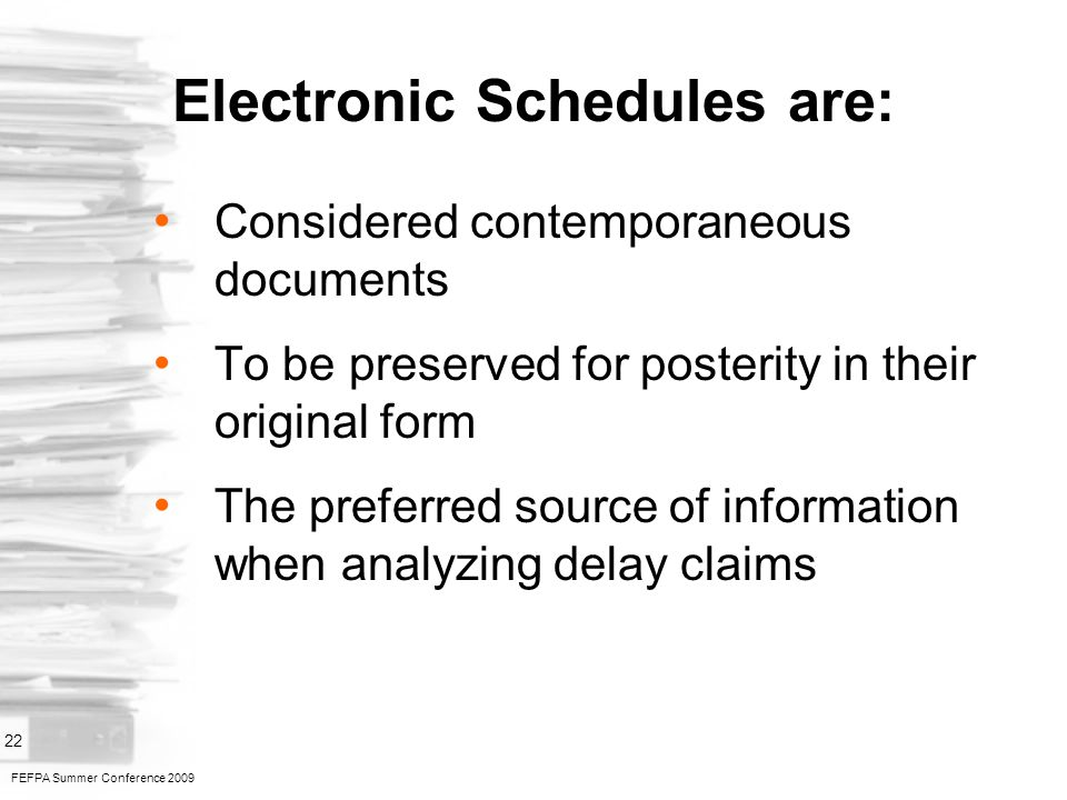 FEFPA Summer Conference 2009 22 Electronic Schedules are: Considered contemporaneous documents To be preserved for posterity in their original form The preferred source of information when analyzing delay claims