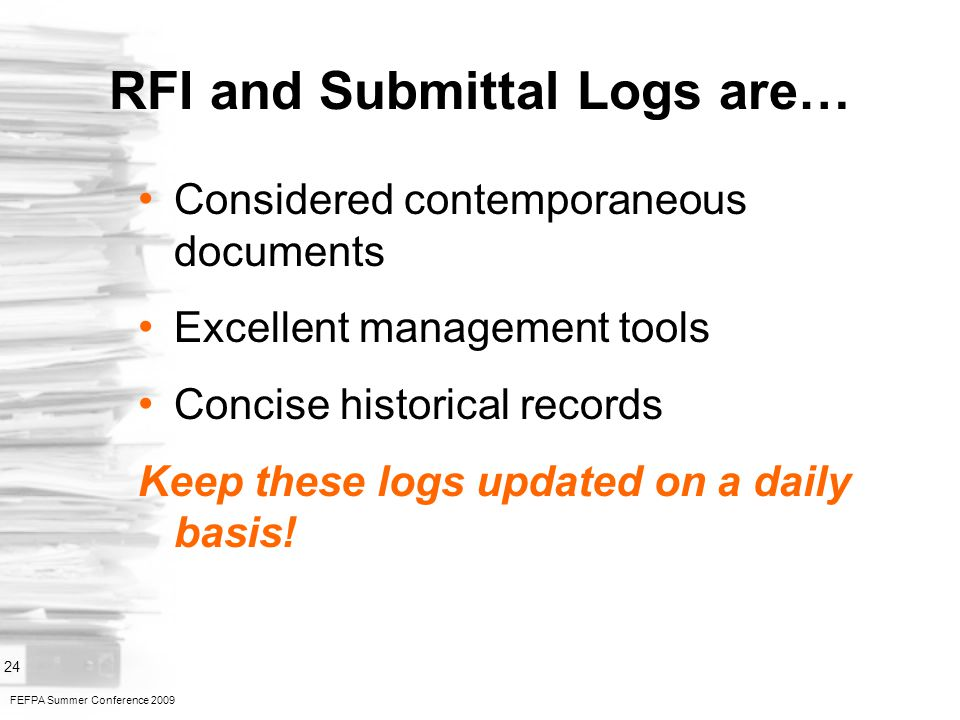 FEFPA Summer Conference 2009 24 RFI and Submittal Logs are… Considered contemporaneous documents Excellent management tools Concise historical records Keep these logs updated on a daily basis!